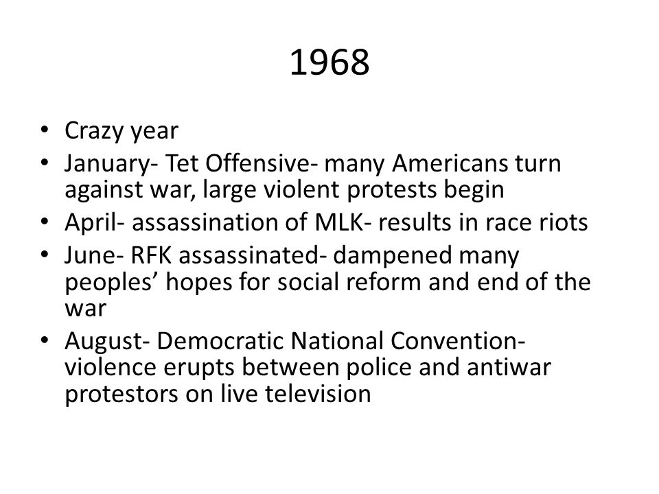 1968 Crazy year. January- Tet Offensive- many Americans turn against war, large violent protests begin.