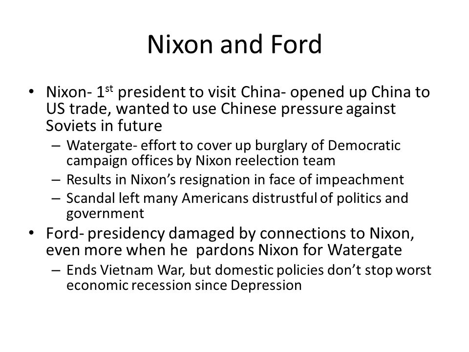 Nixon and Ford Nixon- 1st president to visit China- opened up China to US trade, wanted to use Chinese pressure against Soviets in future.