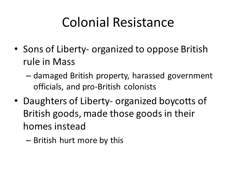 Colonial Resistance Sons of Liberty- organized to oppose British rule in Mass.
