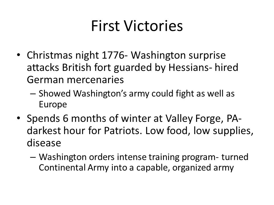 First Victories Christmas night 1776- Washington surprise attacks British fort guarded by Hessians- hired German mercenaries.