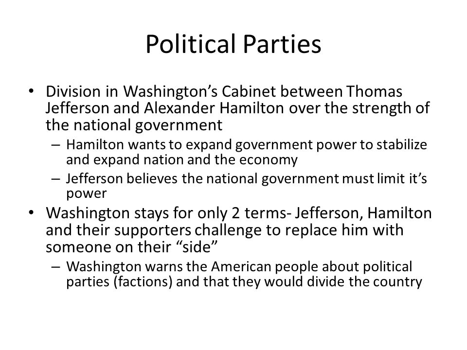 Political Parties Division in Washington's Cabinet between Thomas Jefferson and Alexander Hamilton over the strength of the national government.