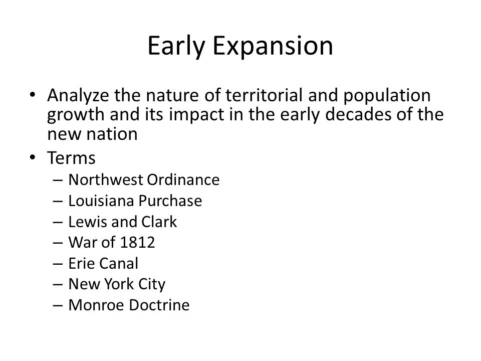 Early Expansion Analyze the nature of territorial and population growth and its impact in the early decades of the new nation.