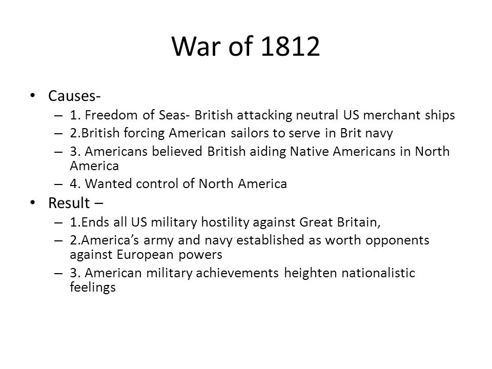 War of 1812 Causes- 1. Freedom of Seas- British attacking neutral US merchant ships. 2.British forcing American sailors to serve in Brit navy.