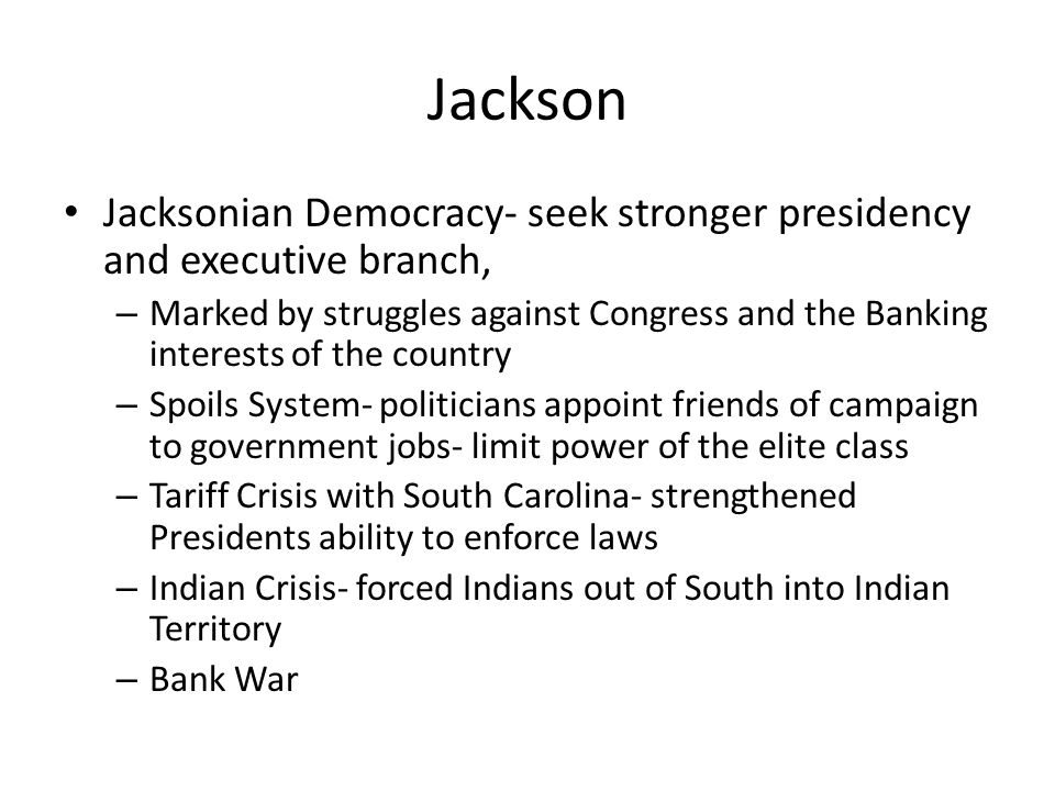 Jackson Jacksonian Democracy- seek stronger presidency and executive branch,