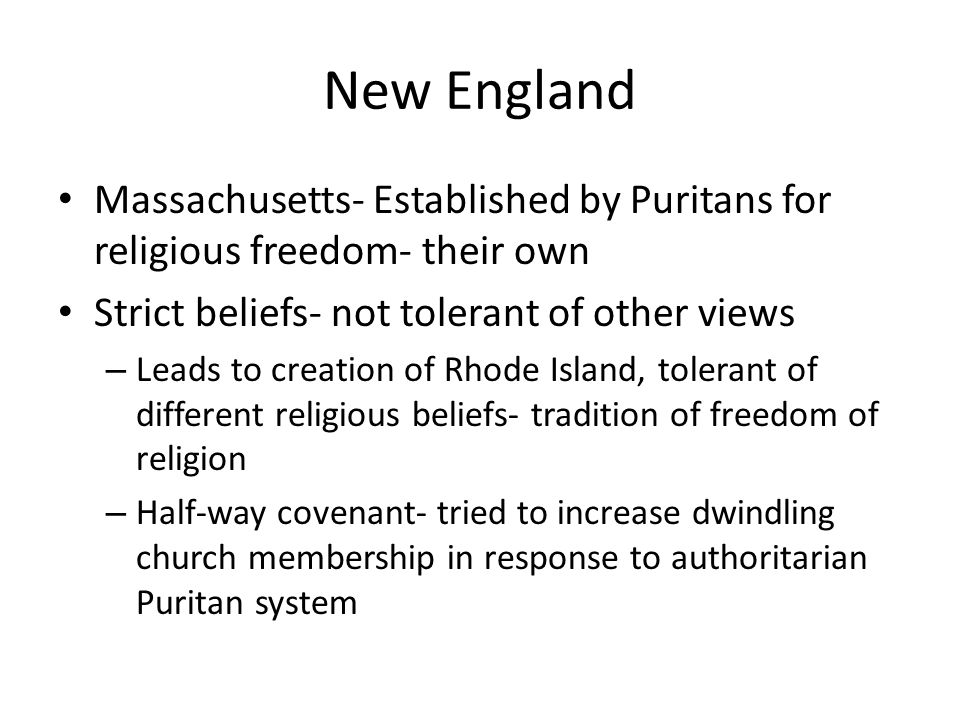 New England Massachusetts- Established by Puritans for religious freedom- their own. Strict beliefs- not tolerant of other views.
