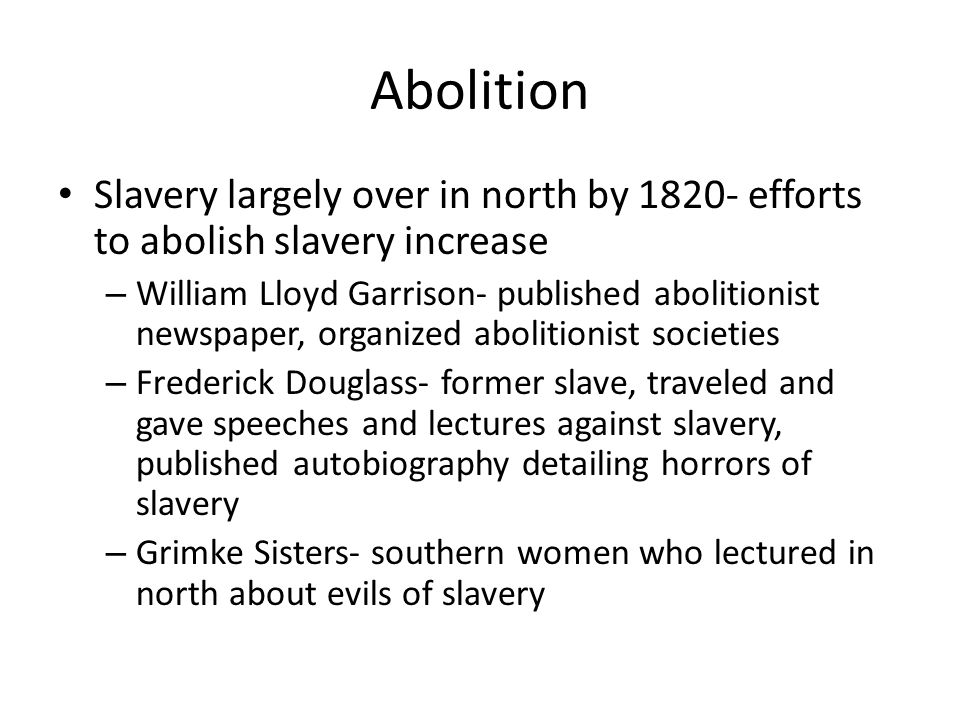 Abolition Slavery largely over in north by 1820- efforts to abolish slavery increase.