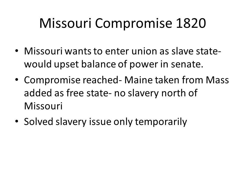 Missouri Compromise 1820 Missouri wants to enter union as slave state- would upset balance of power in senate.