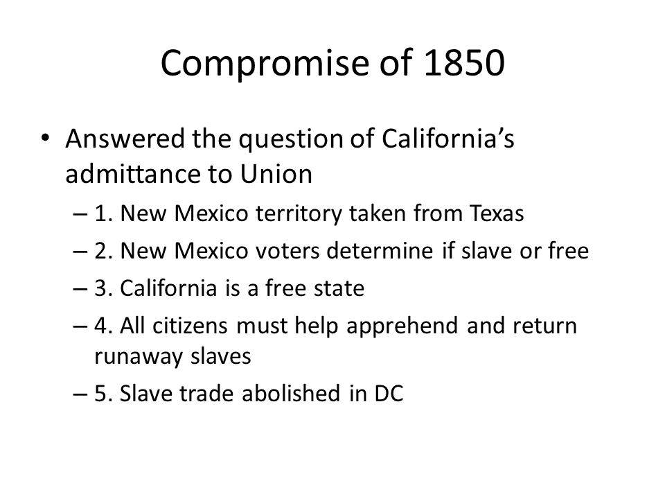 Compromise of 1850 Answered the question of California's admittance to Union. 1. New Mexico territory taken from Texas.