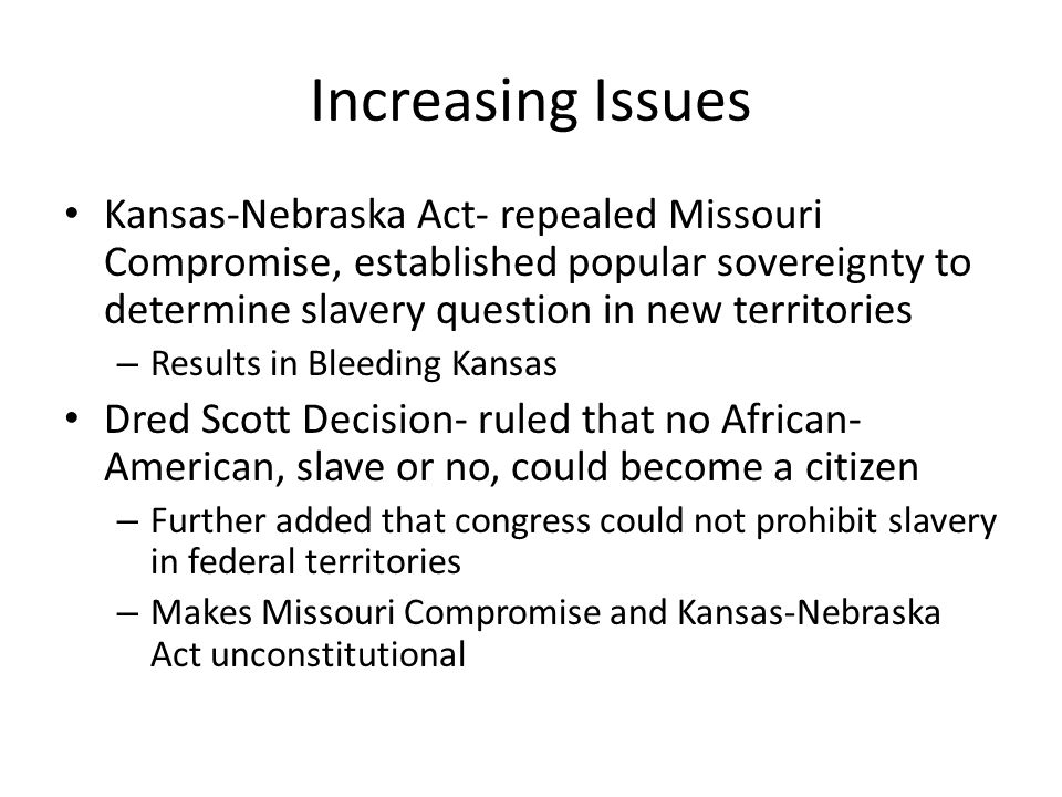 Increasing Issues Kansas-Nebraska Act- repealed Missouri Compromise, established popular sovereignty to determine slavery question in new territories.