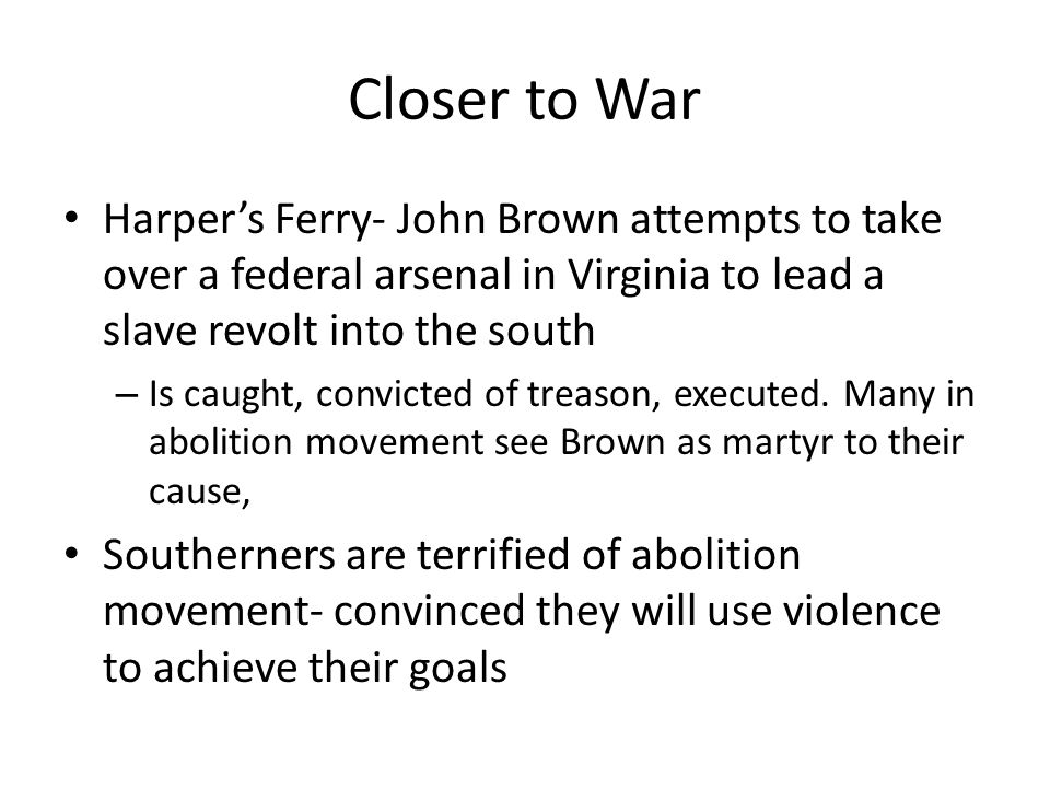 Closer to War Harper's Ferry- John Brown attempts to take over a federal arsenal in Virginia to lead a slave revolt into the south.