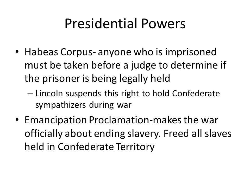 Presidential Powers Habeas Corpus- anyone who is imprisoned must be taken before a judge to determine if the prisoner is being legally held.