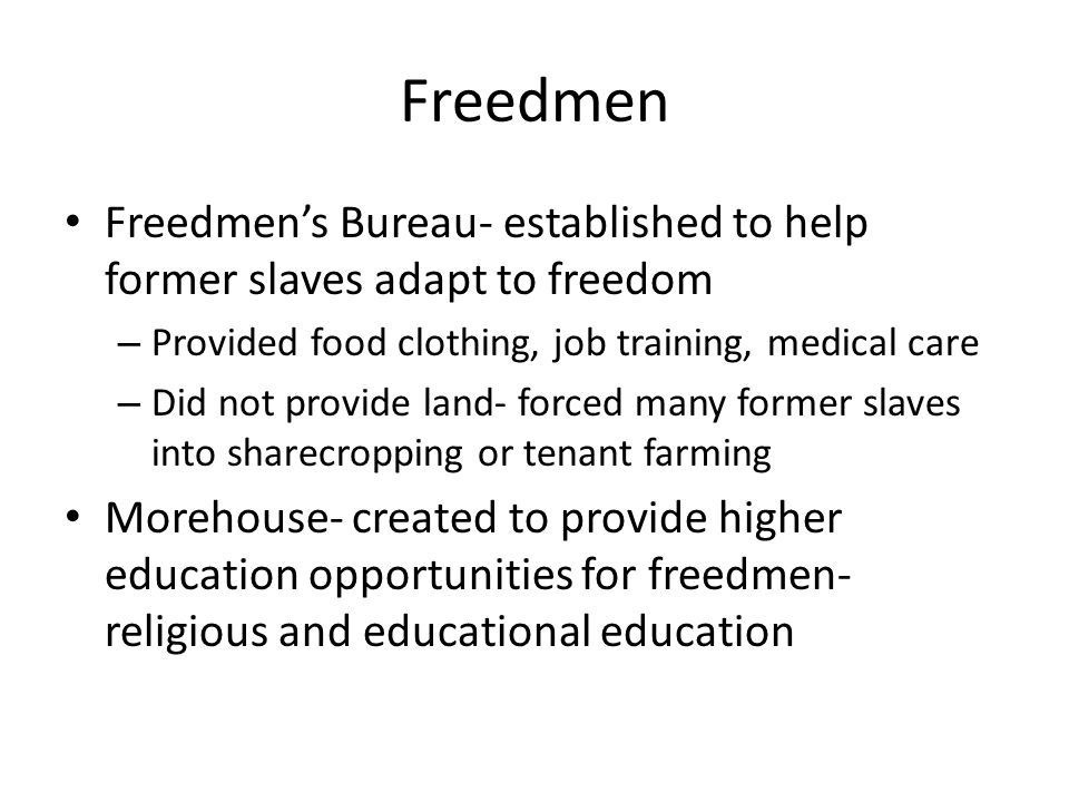 Freedmen Freedmen's Bureau- established to help former slaves adapt to freedom. Provided food clothing, job training, medical care.