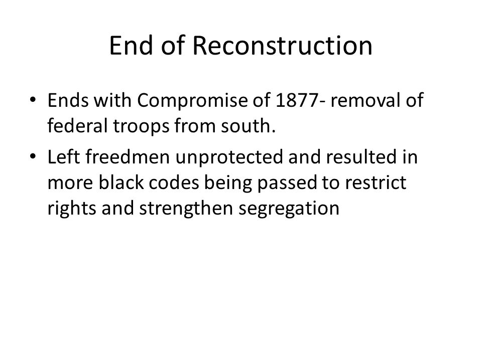 End of Reconstruction Ends with Compromise of 1877- removal of federal troops from south.