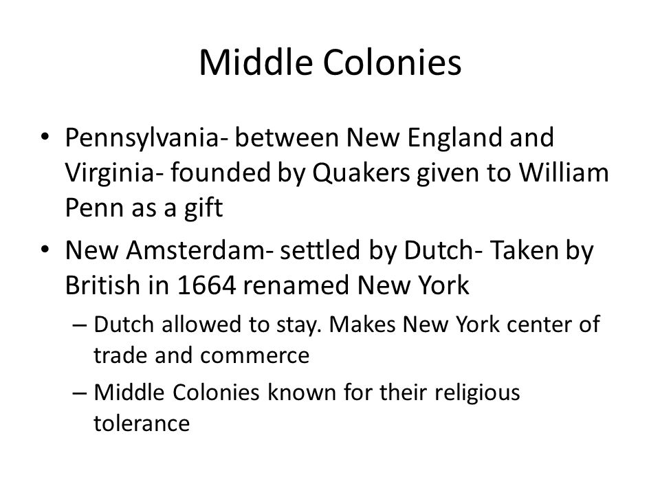 Middle Colonies Pennsylvania- between New England and Virginia- founded by Quakers given to William Penn as a gift.