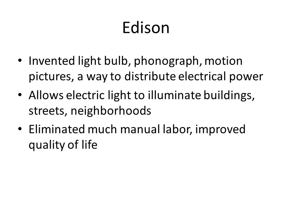 Edison Invented light bulb, phonograph, motion pictures, a way to distribute electrical power.