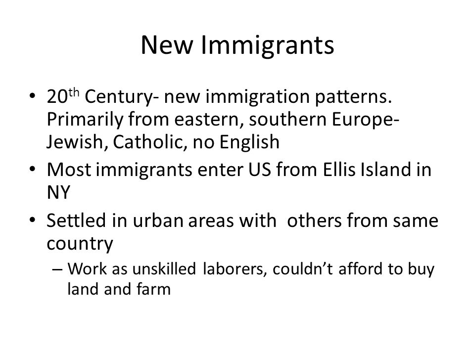 New Immigrants 20th Century- new immigration patterns. Primarily from eastern, southern Europe- Jewish, Catholic, no English.
