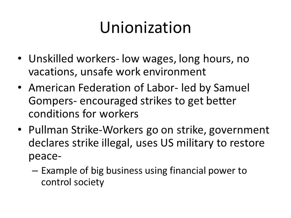 Unionization Unskilled workers- low wages, long hours, no vacations, unsafe work environment.