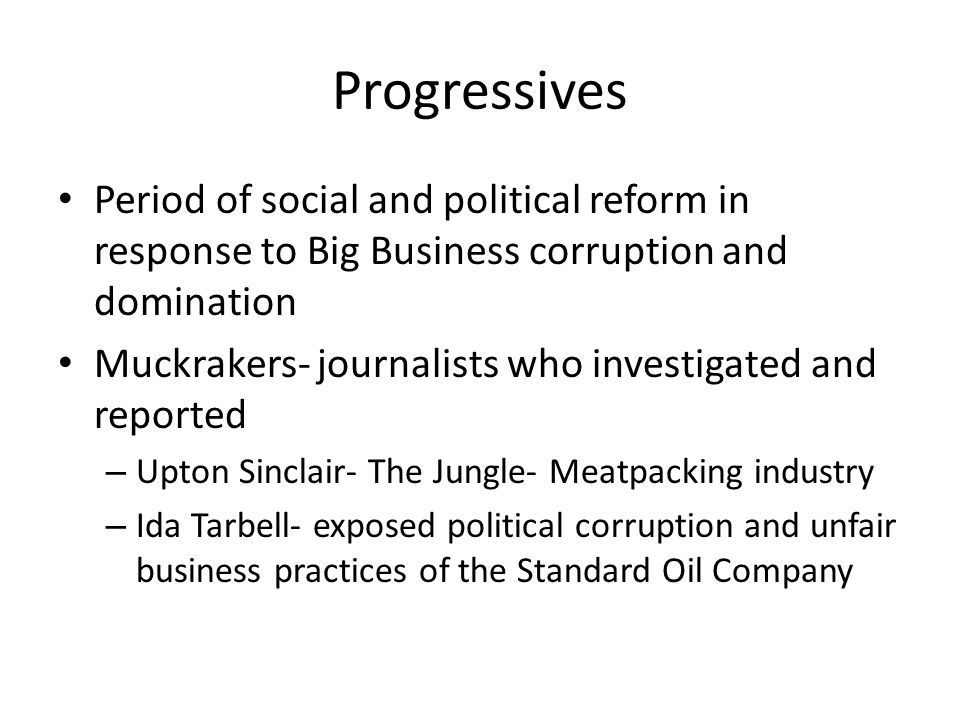Progressives Period of social and political reform in response to Big Business corruption and domination.
