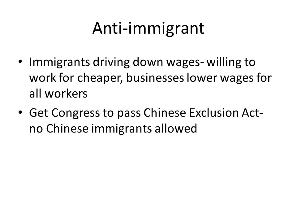 Anti-immigrant Immigrants driving down wages- willing to work for cheaper, businesses lower wages for all workers.