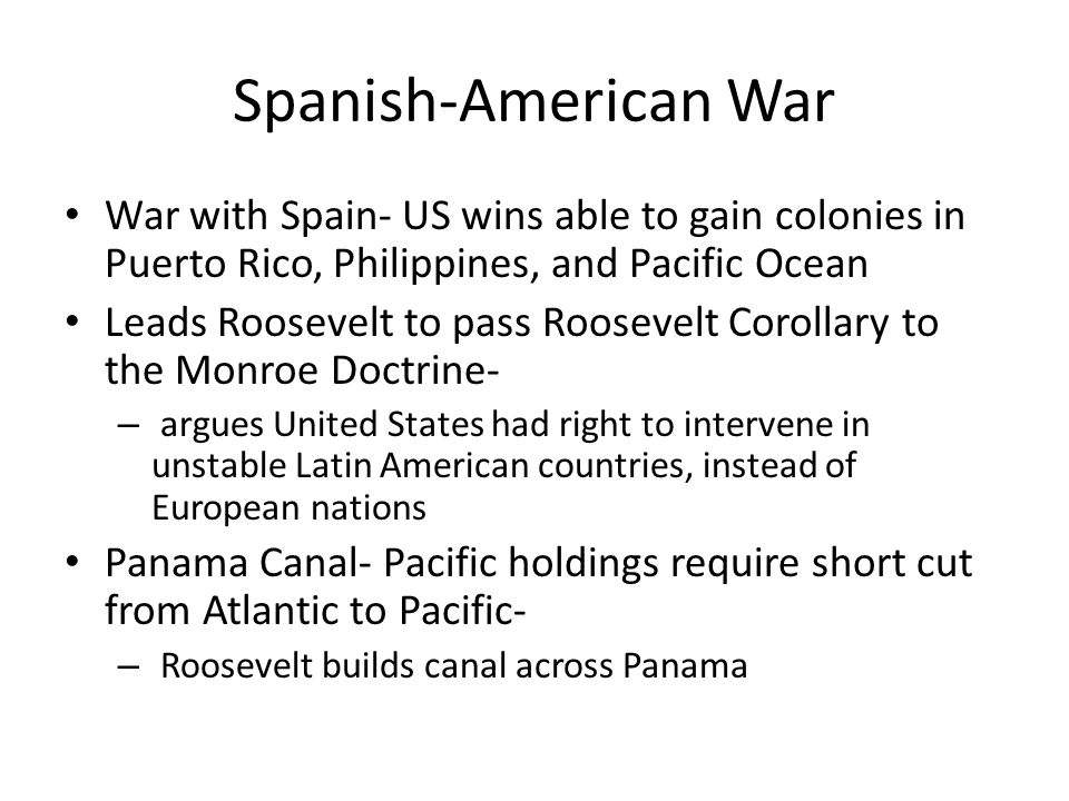Spanish-American War War with Spain- US wins able to gain colonies in Puerto Rico, Philippines, and Pacific Ocean.