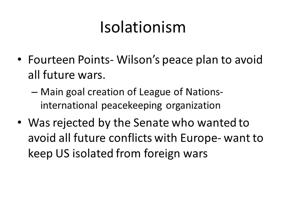 Isolationism Fourteen Points- Wilson's peace plan to avoid all future wars.