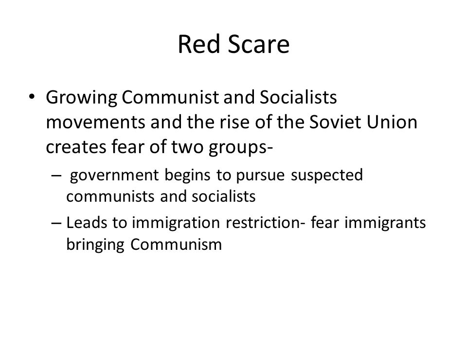 Red Scare Growing Communist and Socialists movements and the rise of the Soviet Union creates fear of two groups-