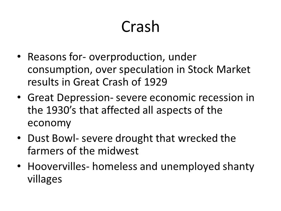 Crash Reasons for- overproduction, under consumption, over speculation in Stock Market results in Great Crash of 1929.