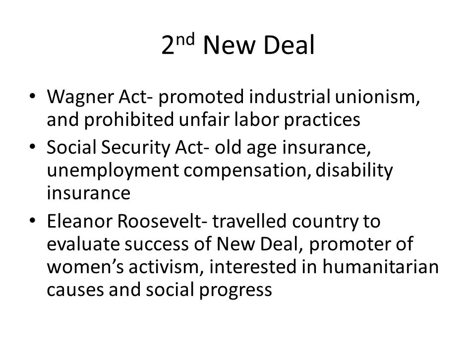 2nd New Deal Wagner Act- promoted industrial unionism, and prohibited unfair labor practices.