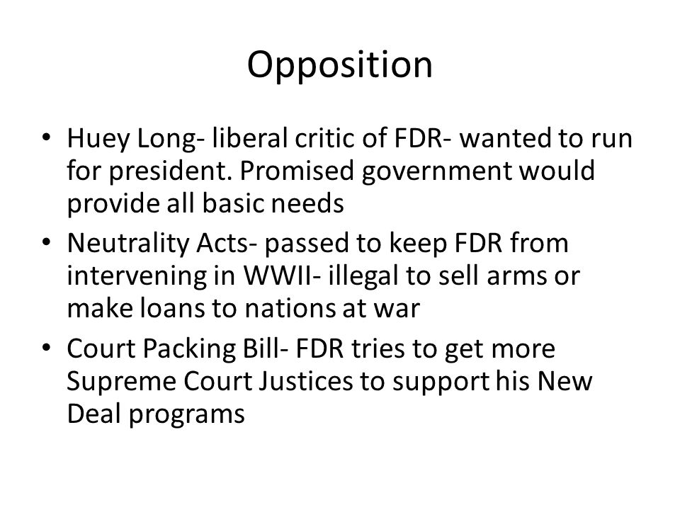 Opposition Huey Long- liberal critic of FDR- wanted to run for president. Promised government would provide all basic needs.