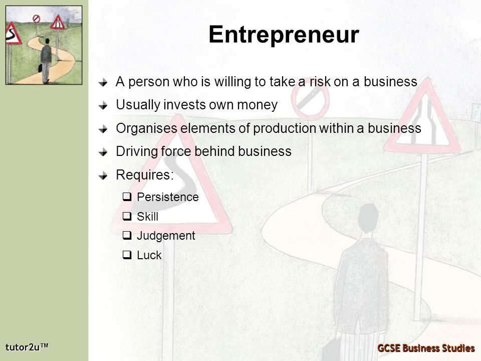 Entrepreneur A person who is willing to take a risk on a business