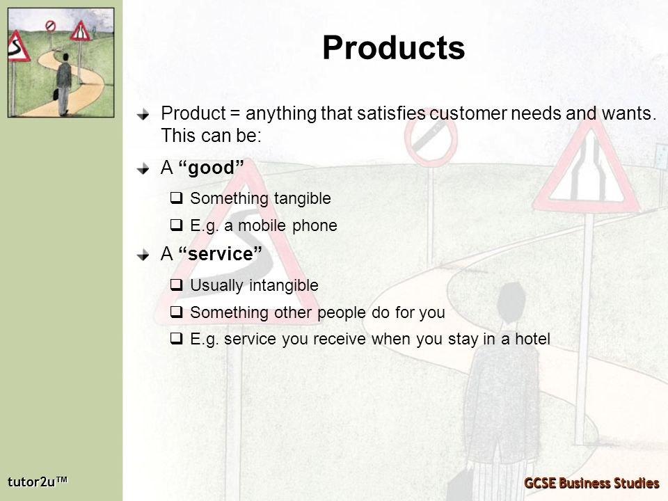 Products Product = anything that satisfies customer needs and wants. This can be: A good Something tangible.