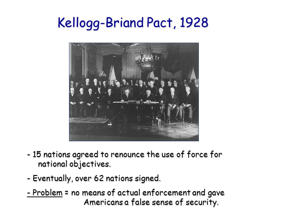 Kellogg-Briand Pact, 1928 - 15 nations agreed to renounce the use of force for national objectives.