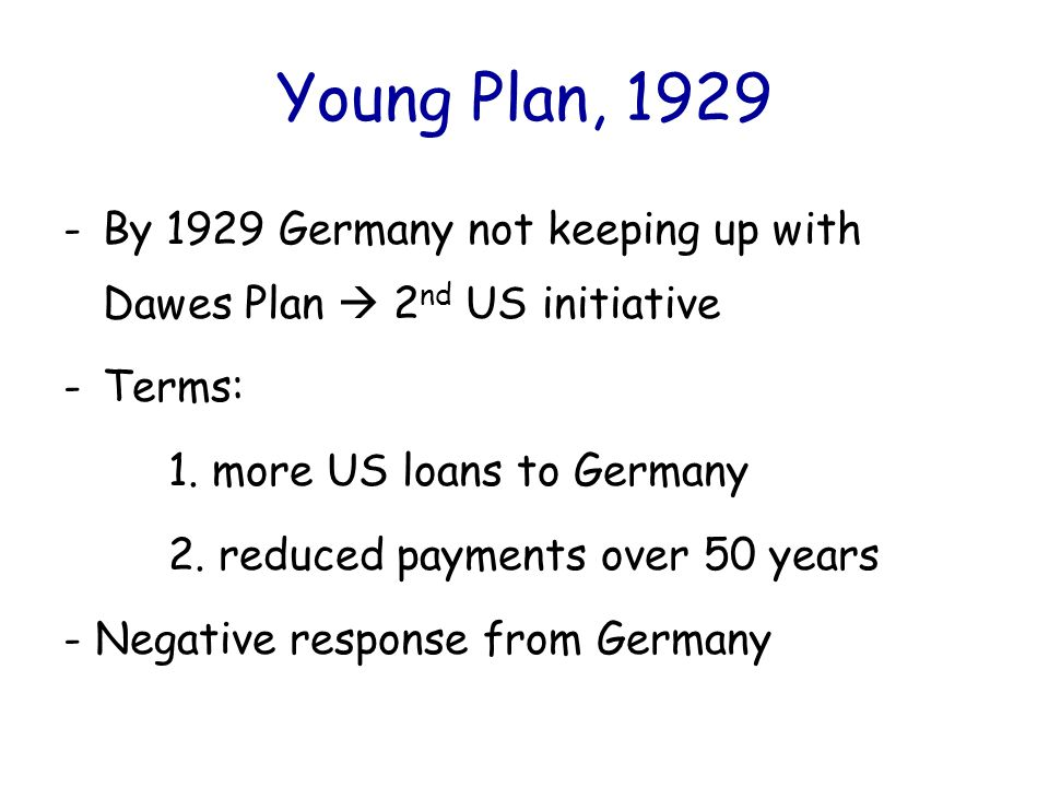 Young Plan, 1929 By 1929 Germany not keeping up with Dawes Plan  2nd US initiative. Terms: 1. more US loans to Germany.