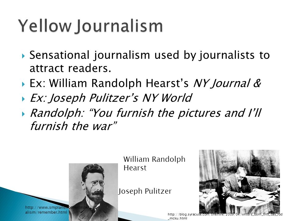 Yellow Journalism Sensational journalism used by journalists to attract readers. Ex: William Randolph Hearst's NY Journal &