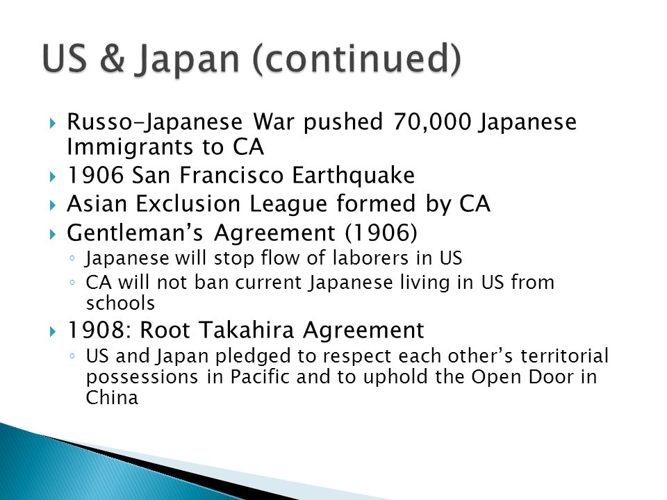 US & Japan (continued) Russo-Japanese War pushed 70,000 Japanese Immigrants to CA. 1906 San Francisco Earthquake.