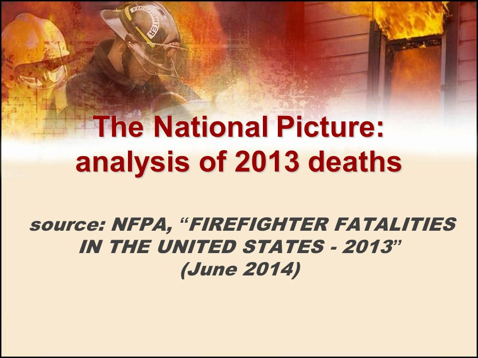 The National Picture: analysis of 2013 deaths source: NFPA, FIREFIGHTER FATALITIES IN THE UNITED STATES - 2013 (June 2014)