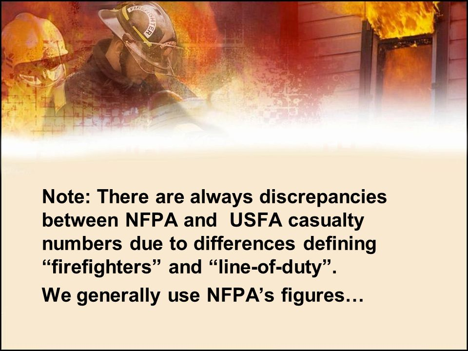 Note: There are always discrepancies between NFPA and USFA casualty numbers due to differences defining firefighters and line-of-duty .