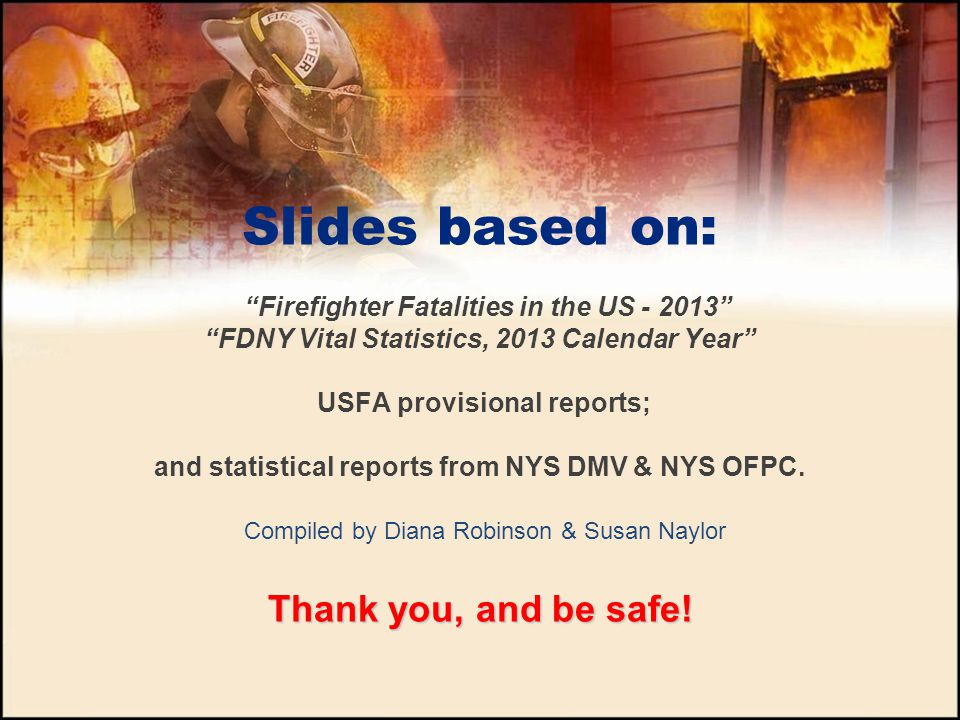 Slides based on: Firefighter Fatalities in the US - 2013 FDNY Vital Statistics, 2013 Calendar Year USFA provisional reports; and statistical reports from NYS DMV & NYS OFPC.