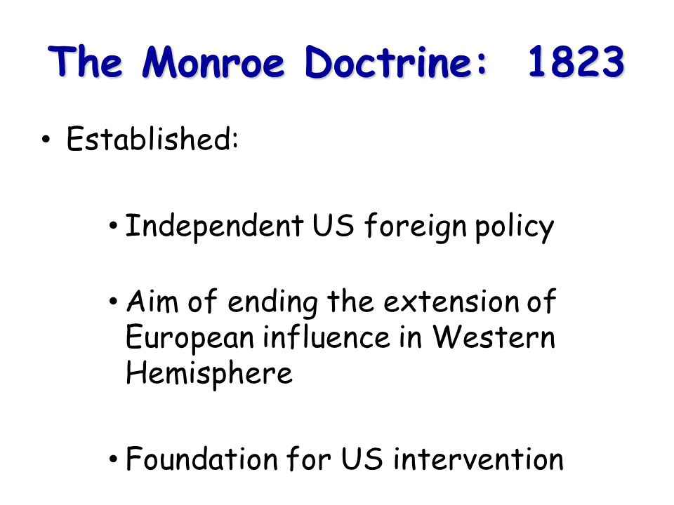The Monroe Doctrine: 1823 Established: Independent US foreign policy
