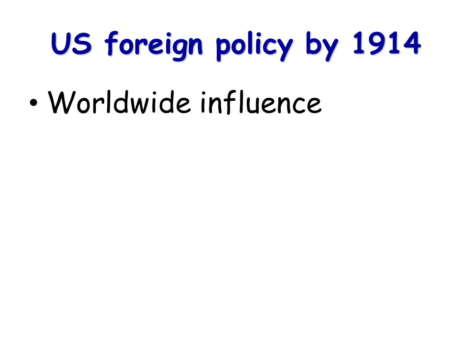 US foreign policy by 1914 Worldwide influence