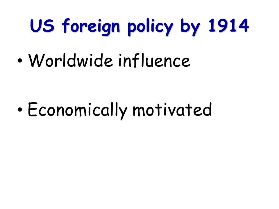 US foreign policy by 1914 Worldwide influence Economically motivated