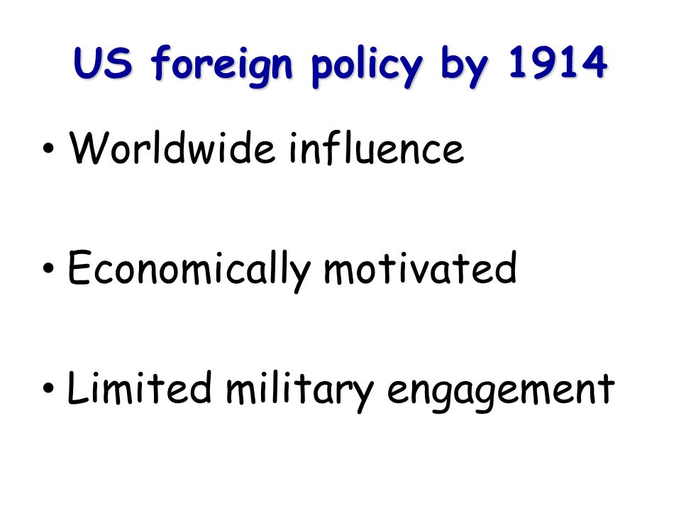 US foreign policy by 1914 Worldwide influence Economically motivated Limited military engagement