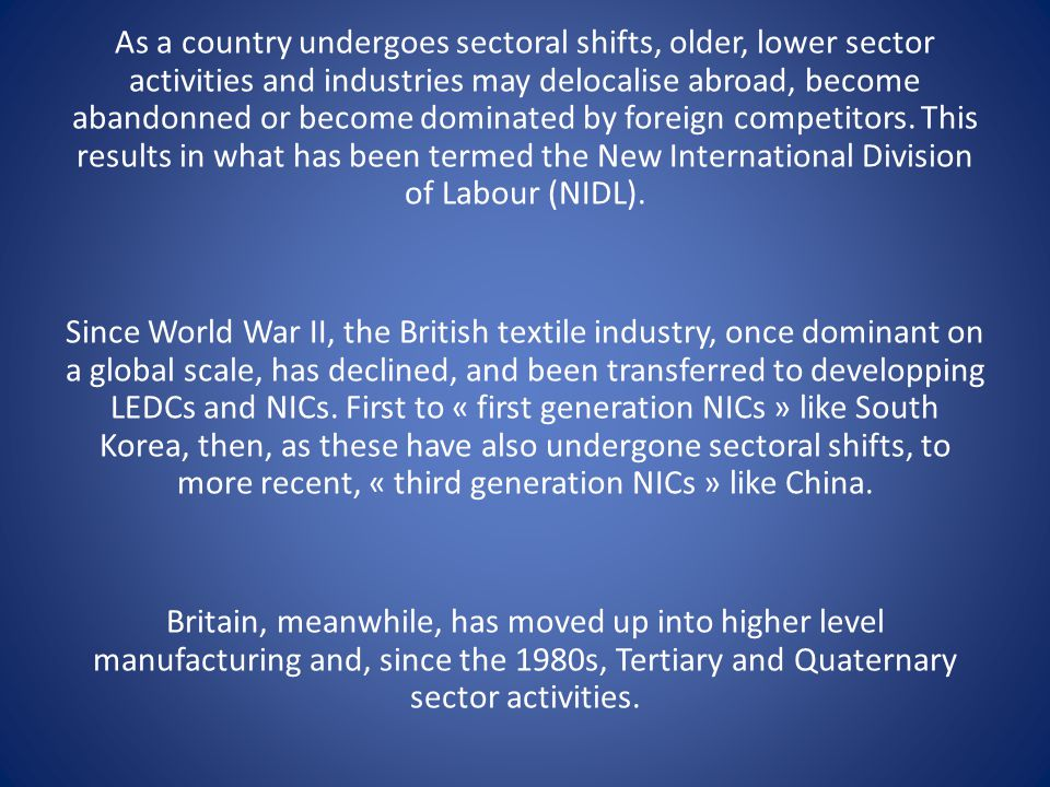 As a country undergoes sectoral shifts, older, lower sector activities and industries may delocalise abroad, become abandonned or become dominated by foreign competitors. This results in what has been termed the New International Division of Labour (NIDL).