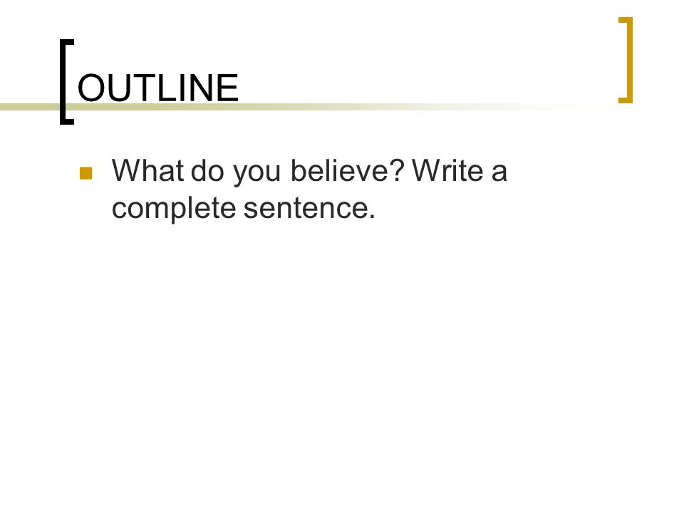 OUTLINE What do you believe Write a complete sentence.