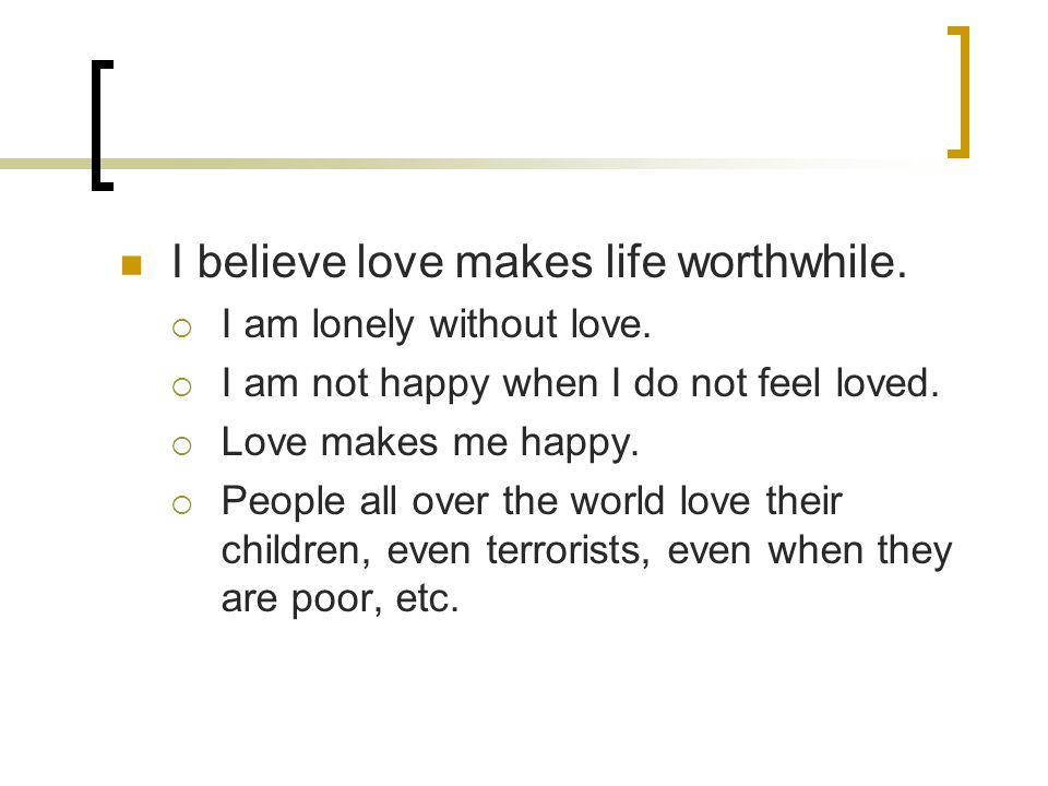 I believe love makes life worthwhile.