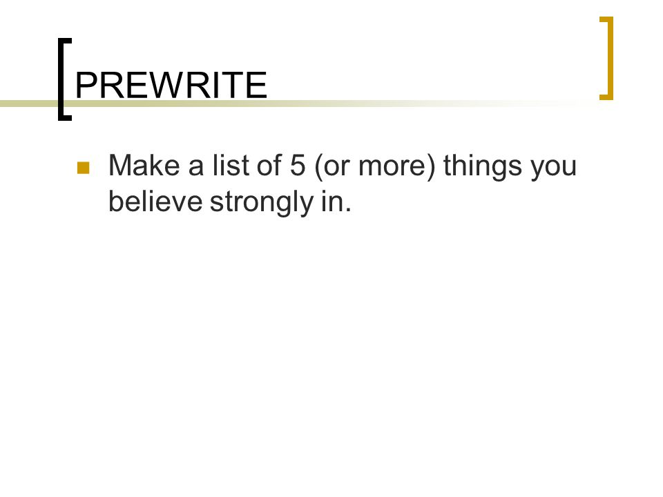 PREWRITE Make a list of 5 (or more) things you believe strongly in.