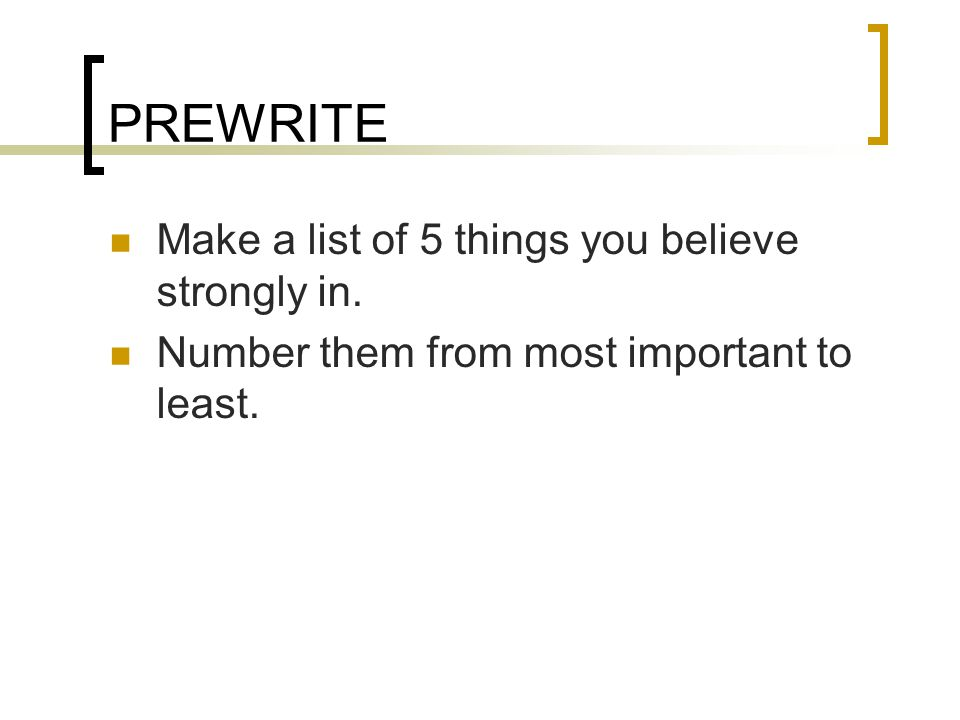 PREWRITE Make a list of 5 things you believe strongly in.