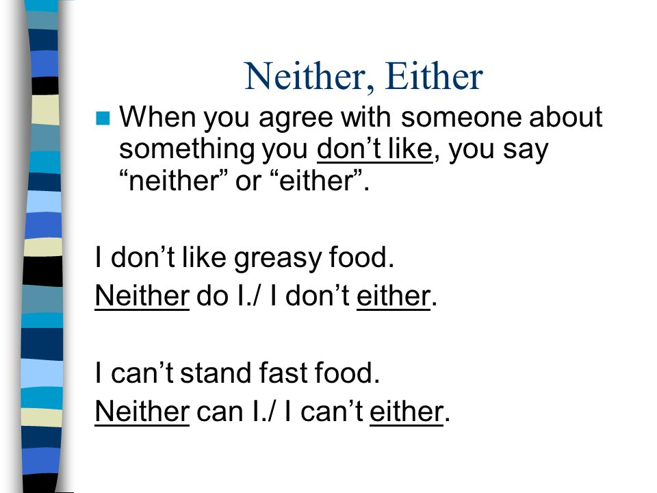 Neither, Either When you agree with someone about something you don't like, you say neither or either .