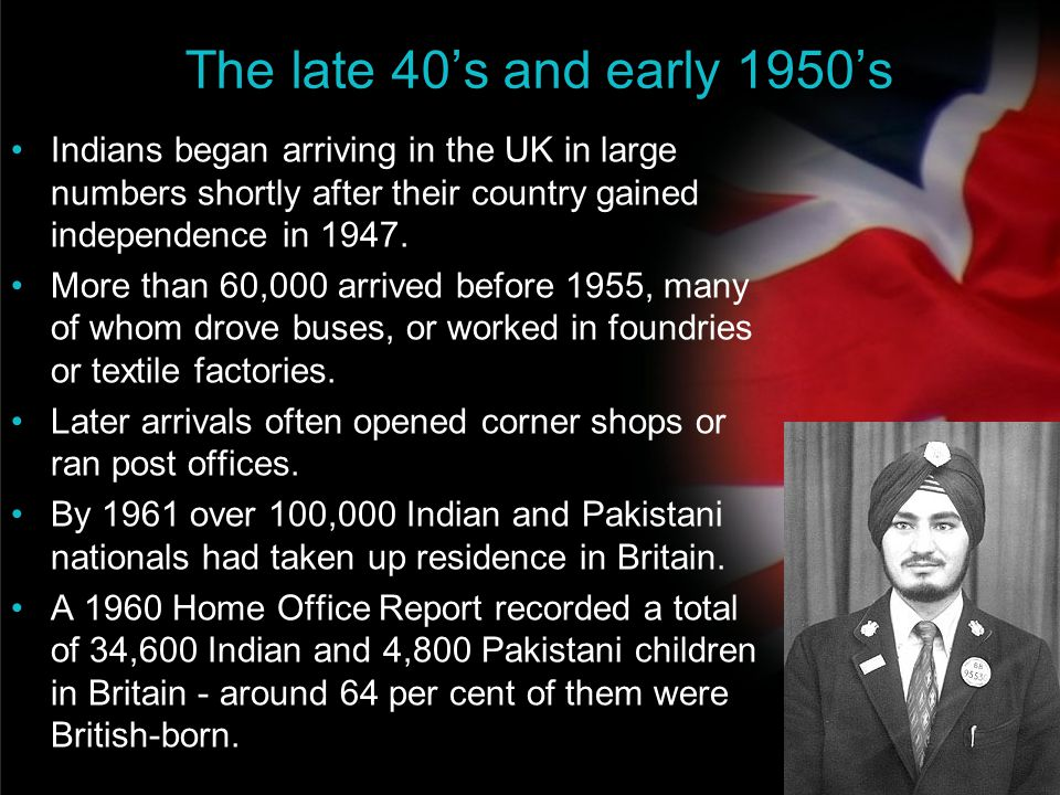 The late 40's and early 1950's Indians began arriving in the UK in large numbers shortly after their country gained independence in 1947.
