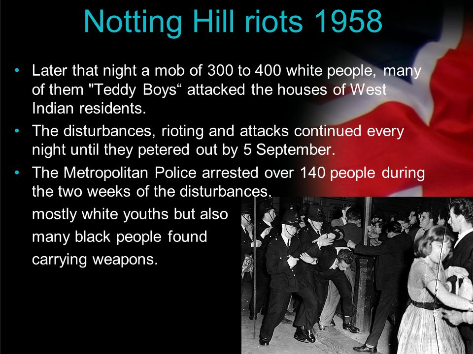 Notting Hill riots 1958 Later that night a mob of 300 to 400 white people, many of them Teddy Boys attacked the houses of West Indian residents.